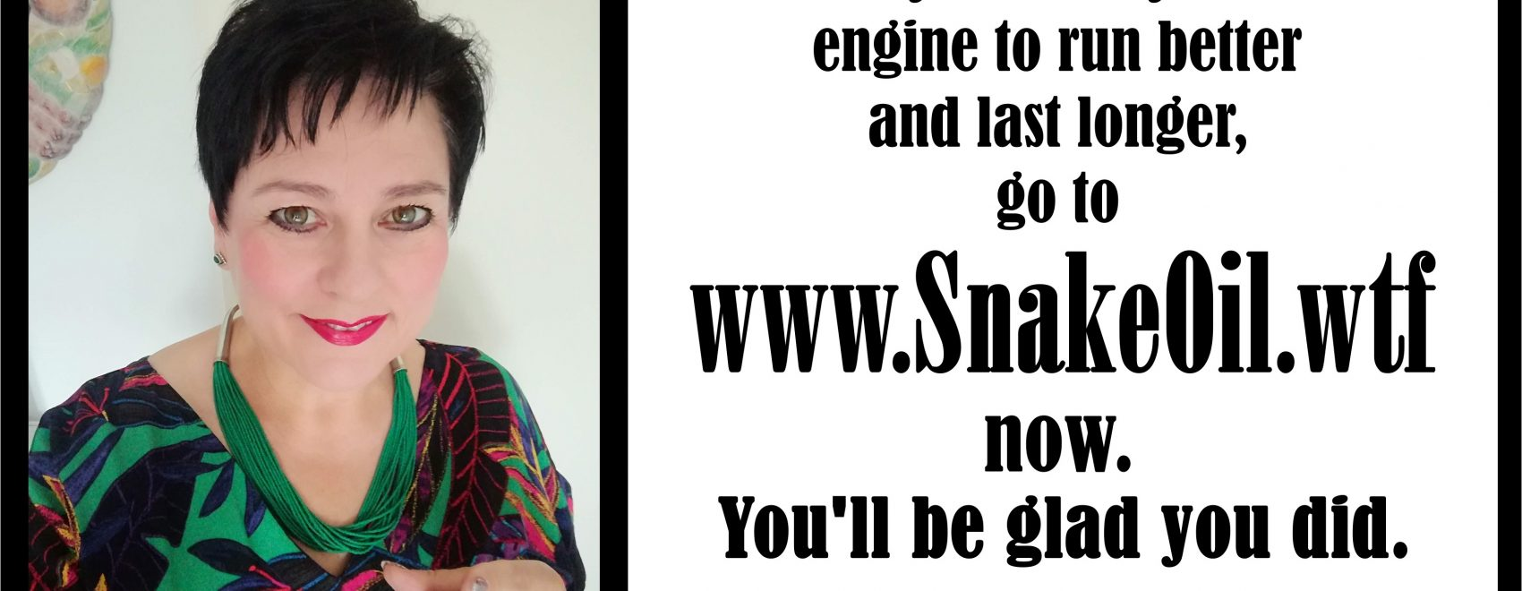 Andrea says Make your engine last longer with Snake Oil.